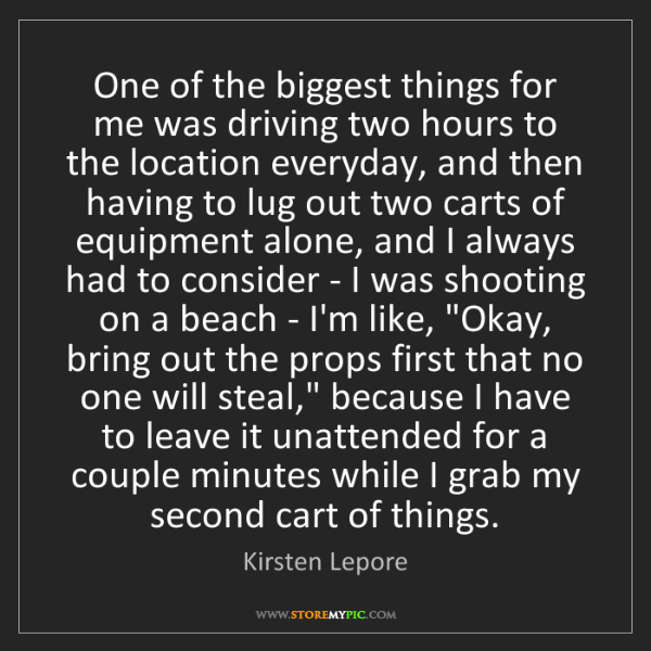Kirsten Lepore: One of the biggest things for me was driving two hours...