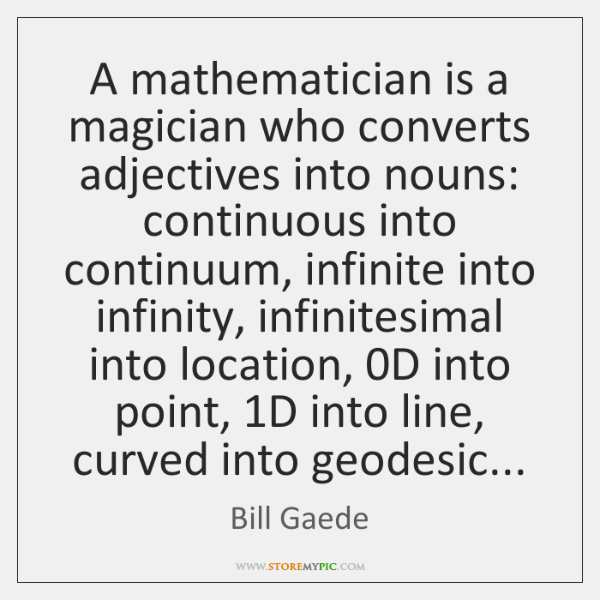 A mathematician is a magician who converts adjectives into nouns: continuous into ...