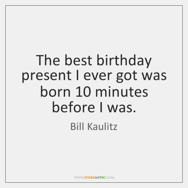 The best birthday present I ever got was born 10 minutes before I ...