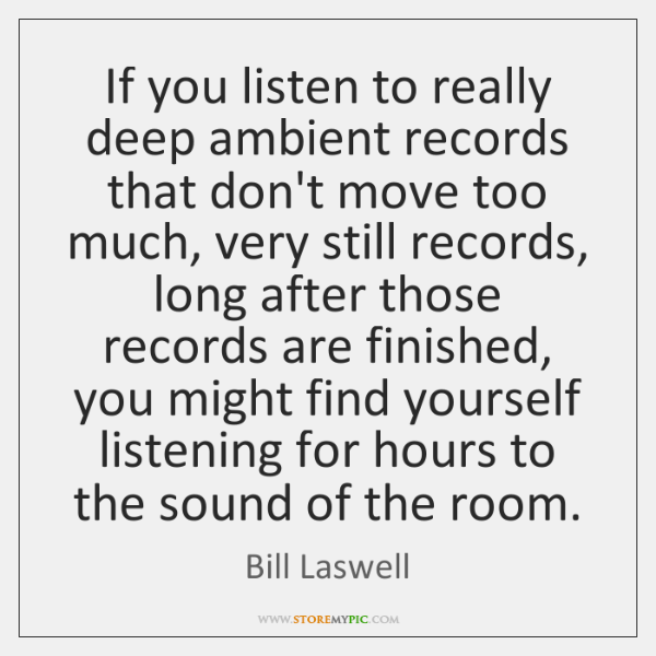 If you listen to really deep ambient records that don't move too ...