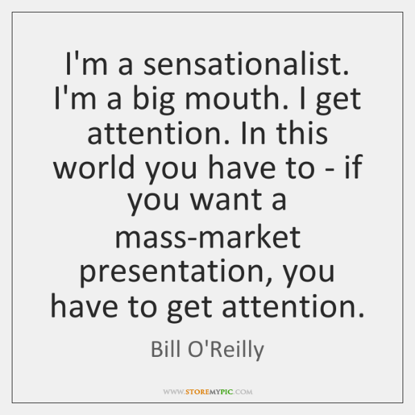 I'm a sensationalist. I'm a big mouth. I get attention. In this ...