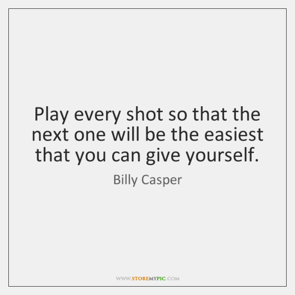 Play every shot so that the next one will be the easiest ...