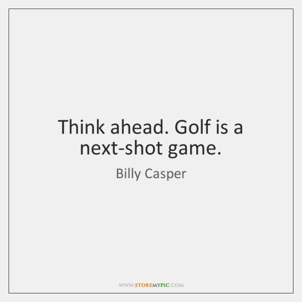 Think ahead. Golf is a next-shot game.