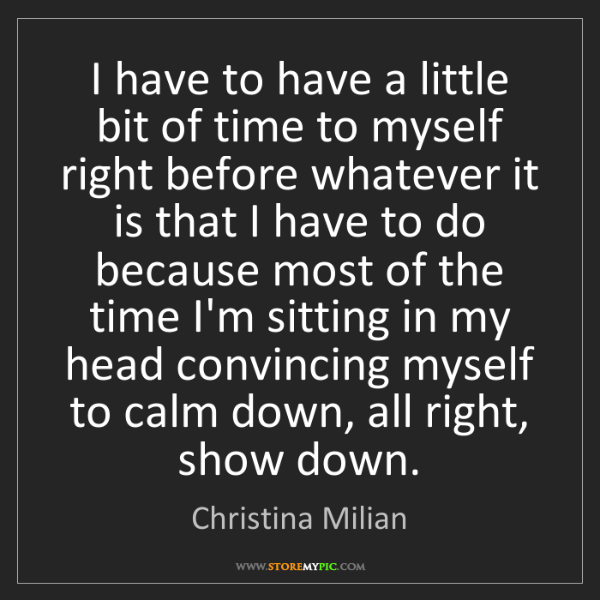 Christina Milian: I have to have a little bit of time to myself right before...