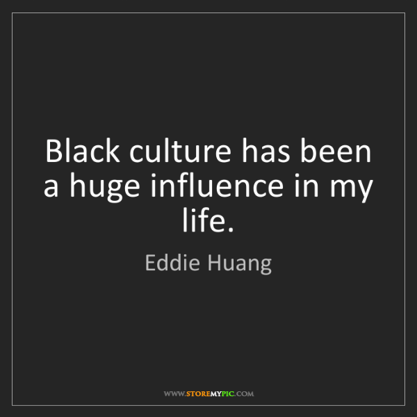 Eddie Huang: Black culture has been a huge influence in my life.