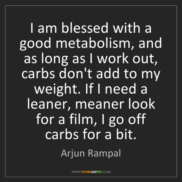 Arjun Rampal: I am blessed with a good metabolism, and as long as I...