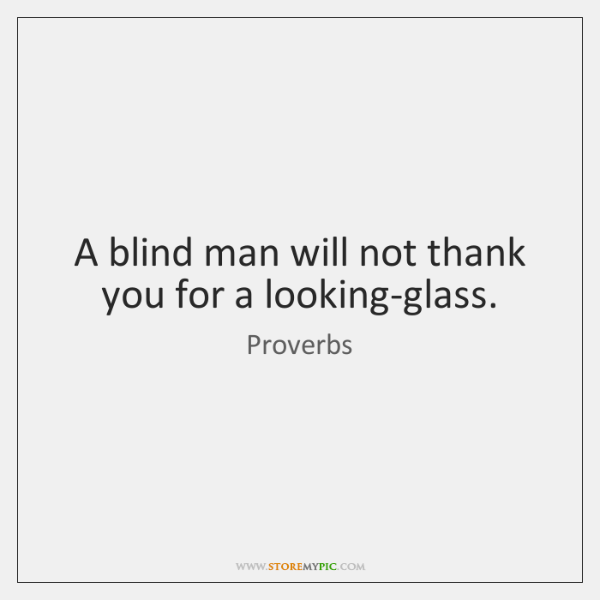 A blind man will not thank you for a looking-glass.