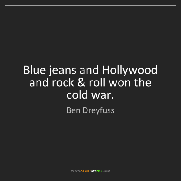 Ben Dreyfuss: Blue jeans and Hollywood and rock & roll won the cold...