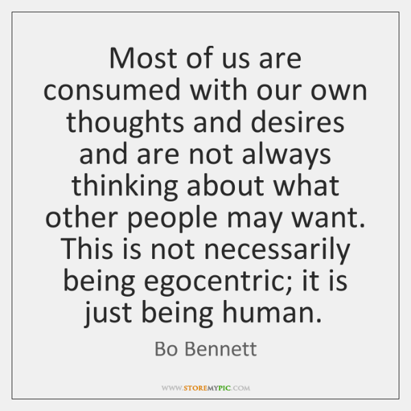 Most of us are consumed with our own thoughts and desires and ...