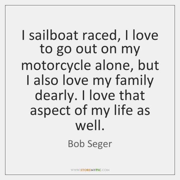 I sailboat raced, I love to go out on my motorcycle alone, ...