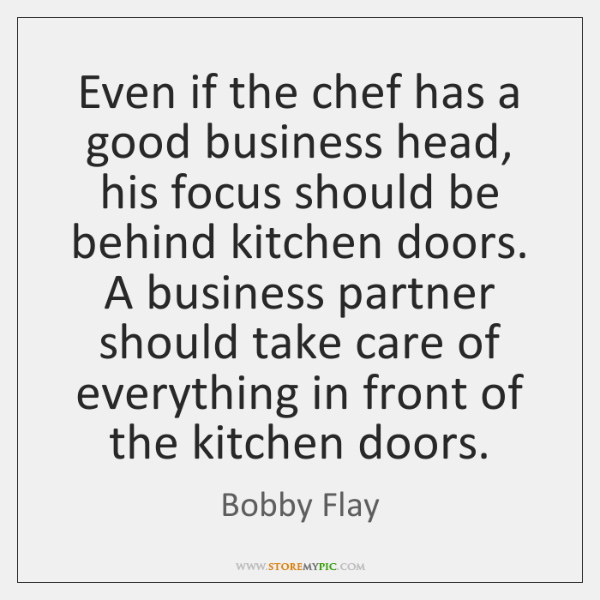 Even if the chef has a good business head, his focus should ...