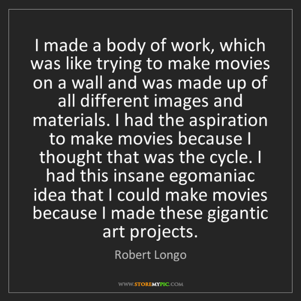 Robert Longo: I made a body of work, which was like trying to make...