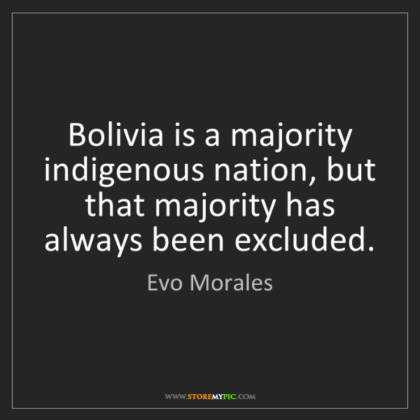 Evo Morales: Bolivia is a majority indigenous nation, but that majority...