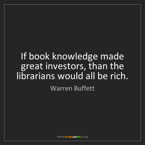 Warren Buffett: If book knowledge made great investors, than the librarians...