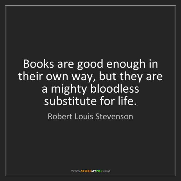 Robert Louis Stevenson: Books are good enough in their own way, but they are...