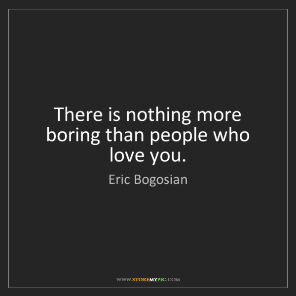 Eric Bogosian: There is nothing more boring than people who love you.