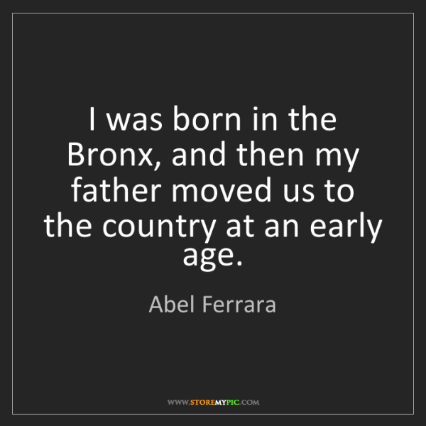 Abel Ferrara: I was born in the Bronx, and then my father moved us...