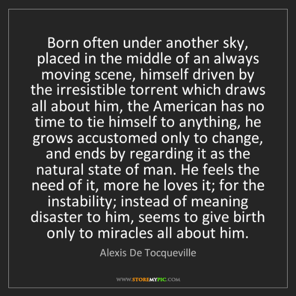 Alexis De Tocqueville: Born often under another sky, placed in the middle of...