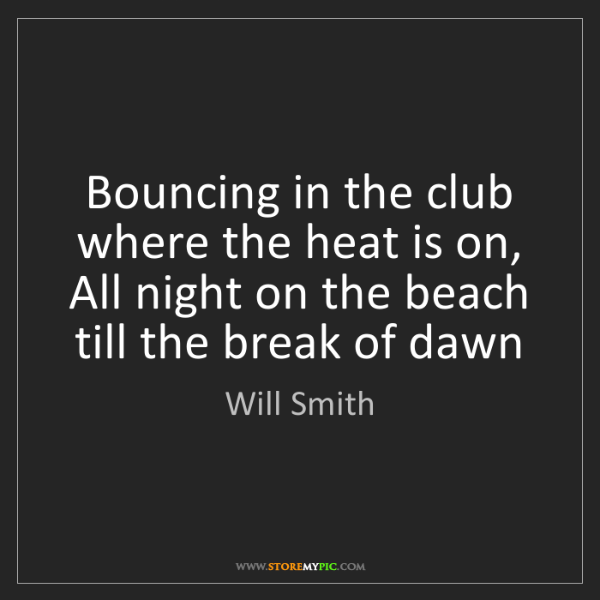 Will Smith: Bouncing in the club where the heat is on,  All night...