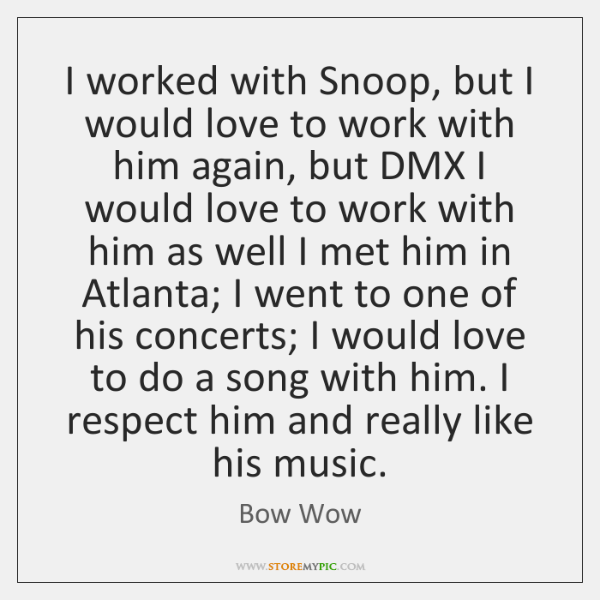 I worked with Snoop, but I would love to work with him ...