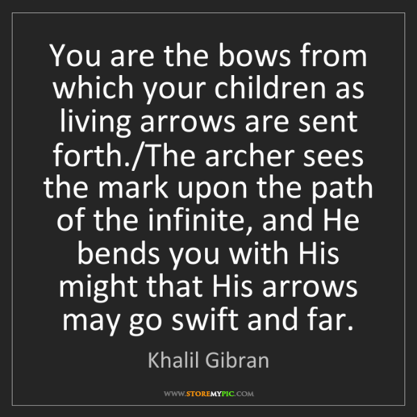 Khalil Gibran: You are the bows from which your children as living arrows...