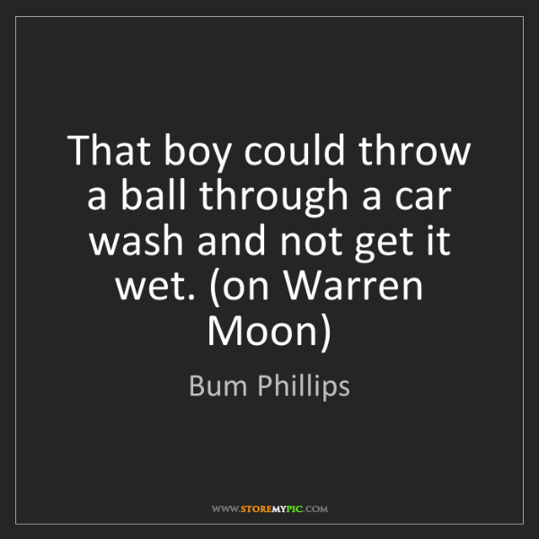 Bum Phillips: That boy could throw a ball through a car wash and not...