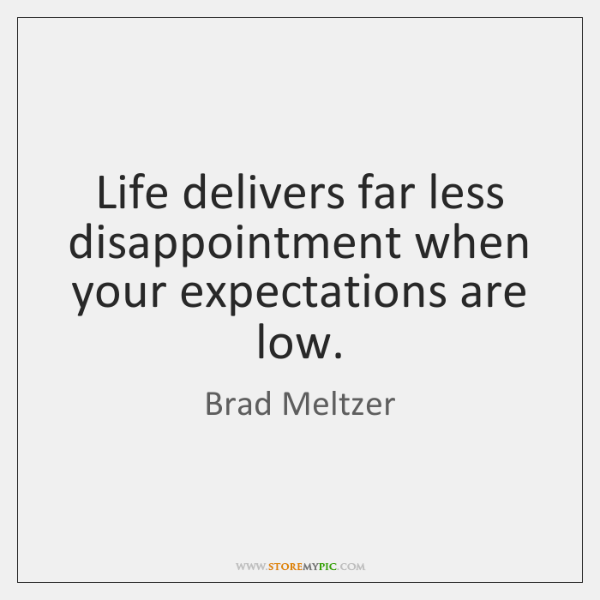 Life delivers far less disappointment when your expectations are low.