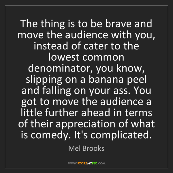 Mel Brooks: The thing is to be brave and move the audience with you,...