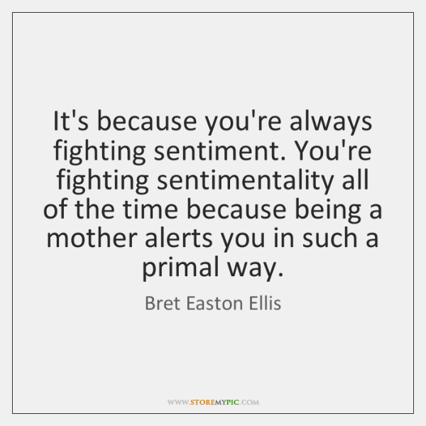 It's because you're always fighting sentiment. You're fighting sentimentality all of the ...