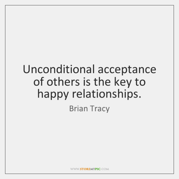 Unconditional acceptance of others is the key to happy relationships.
