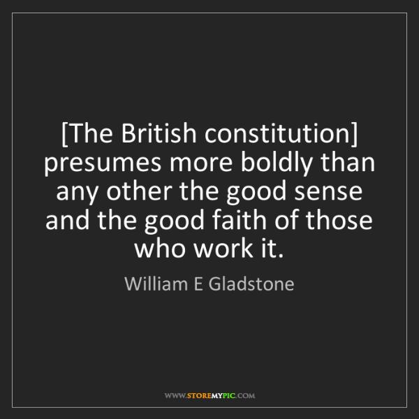 William E Gladstone: [The British constitution] presumes more boldly than...