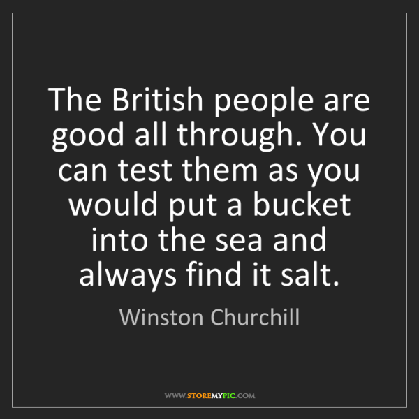 Winston Churchill: The British people are good all through. You can test...