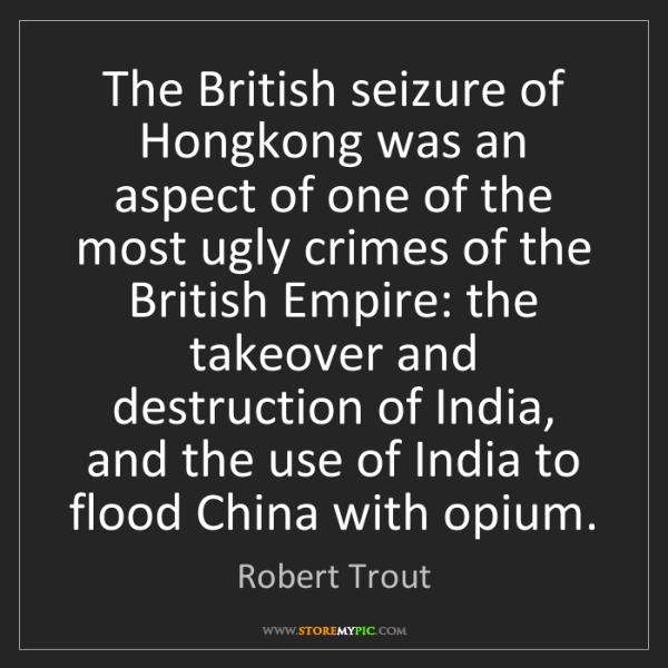 Robert Trout: The British seizure of Hongkong was an aspect of one...