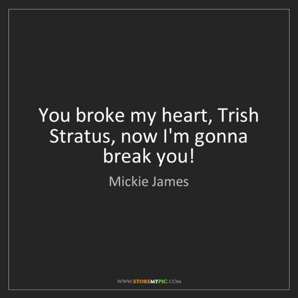Mickie James: You broke my heart, Trish Stratus, now I'm gonna break...