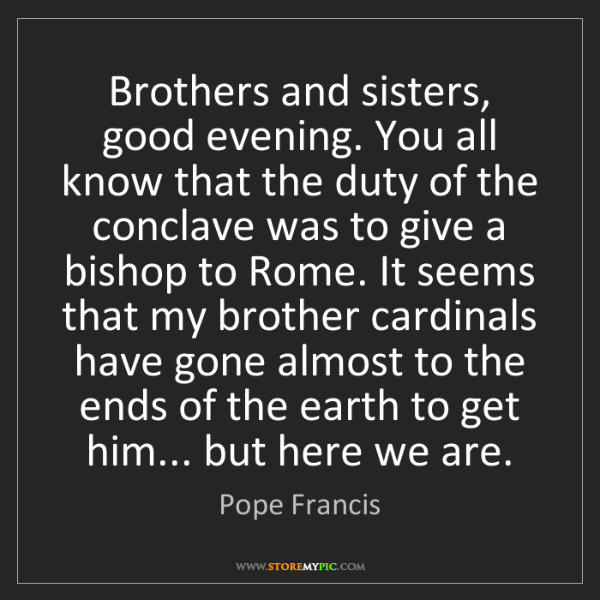 Pope Francis: Brothers and sisters, good evening. You all know that...