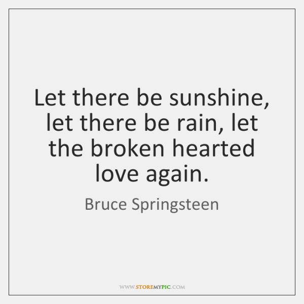 Let there be sunshine, let there be rain, let the broken hearted ...
