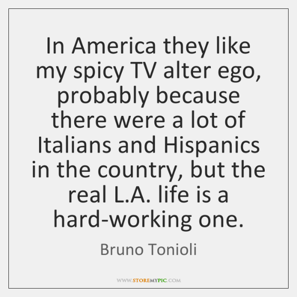 In America they like my spicy TV alter ego, probably because there ...