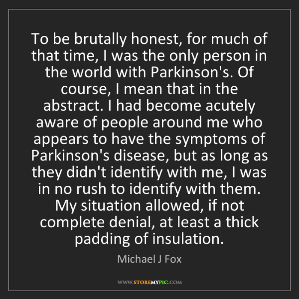 Michael J Fox: To be brutally honest, for much of that time, I was the...