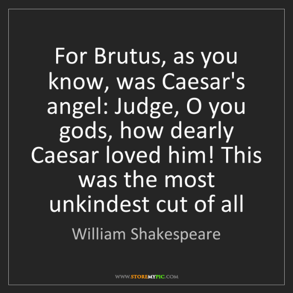 William Shakespeare: For Brutus, as you know, was Caesar's angel: Judge, O...