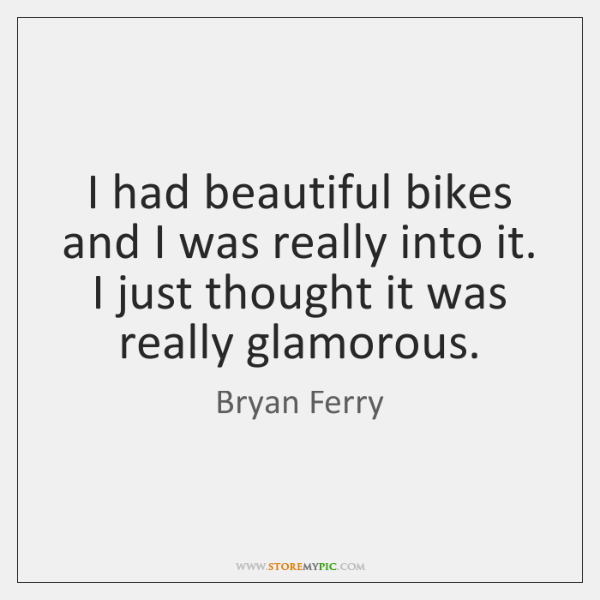 I had beautiful bikes and I was really into it. I just ...