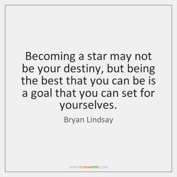 Becoming a star may not be your destiny, but being the best ...
