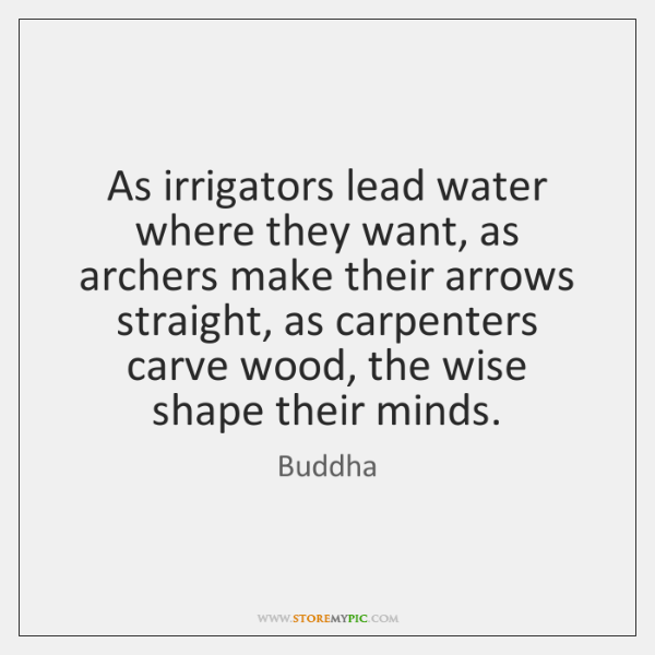 As irrigators lead water where they want, as archers make their arrows ...