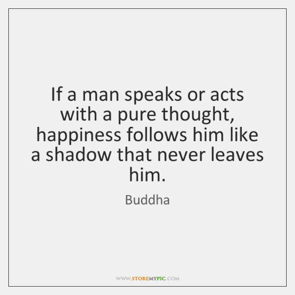 If a man speaks or acts with a pure thought, happiness follows ...
