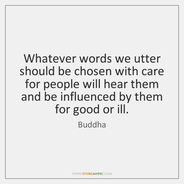 Whatever words we utter should be chosen with care for people will ...