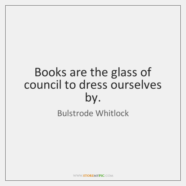 Books are the glass of council to dress ourselves by.