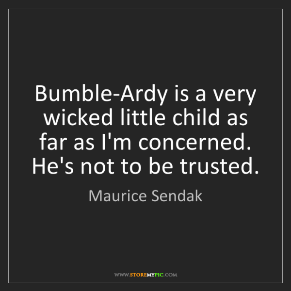 Maurice Sendak: Bumble-Ardy is a very wicked little child as far as I'm...