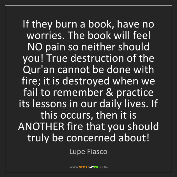 Lupe Fiasco: If they burn a book, have no worries. The book will feel...