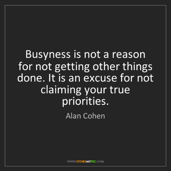 Alan Cohen: Busyness is not a reason for not getting other things...