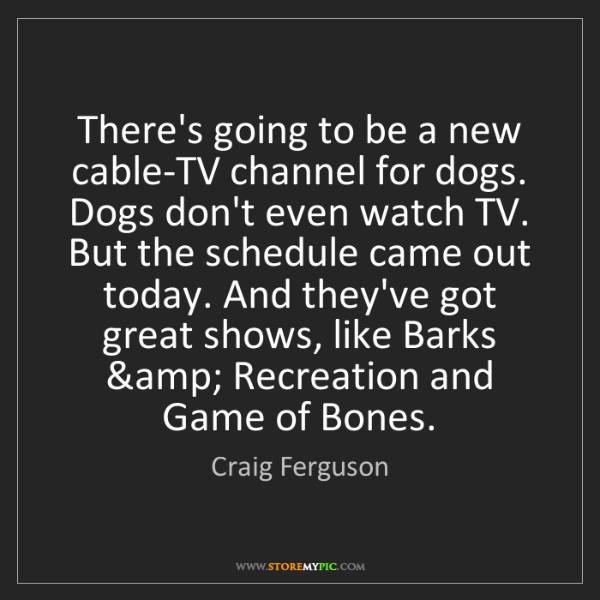 Craig Ferguson: There's going to be a new cable-TV channel for dogs....