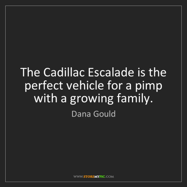 Dana Gould: The Cadillac Escalade is the perfect vehicle for a pimp...